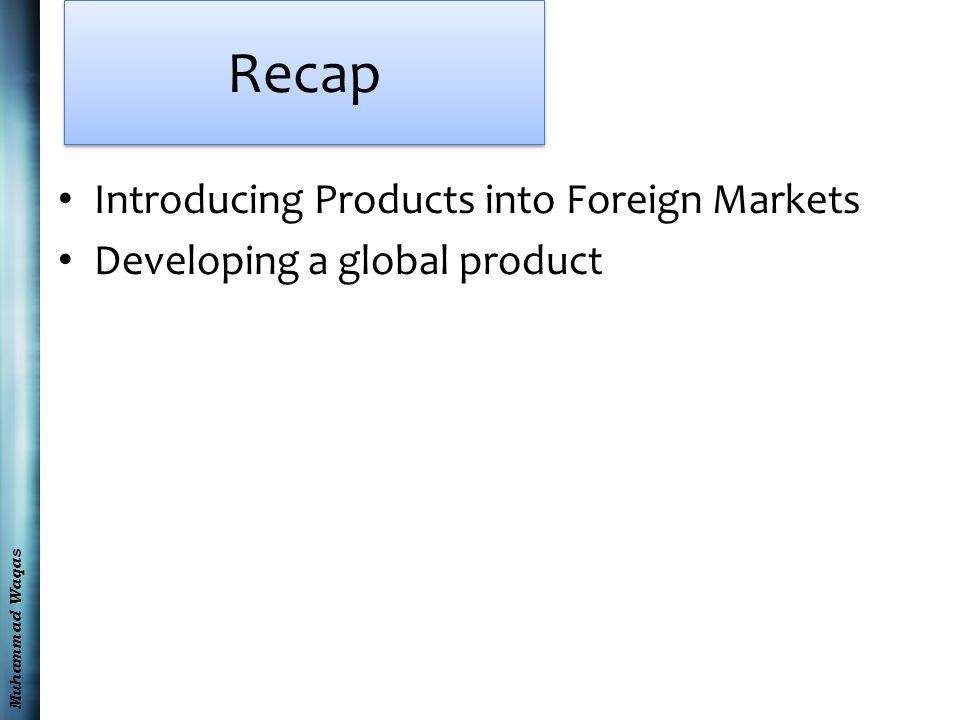 Muhammad Waqas Recap Introducing Products into Foreign Markets Developing a global product