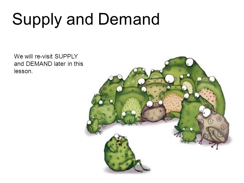 We will re-visit SUPPLY and DEMAND later in this lesson.