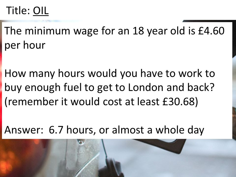 Title: OIL The minimum wage for an 18 year old is £4.60 per hour How many hours would you have to work to buy enough fuel to get to London and back? (