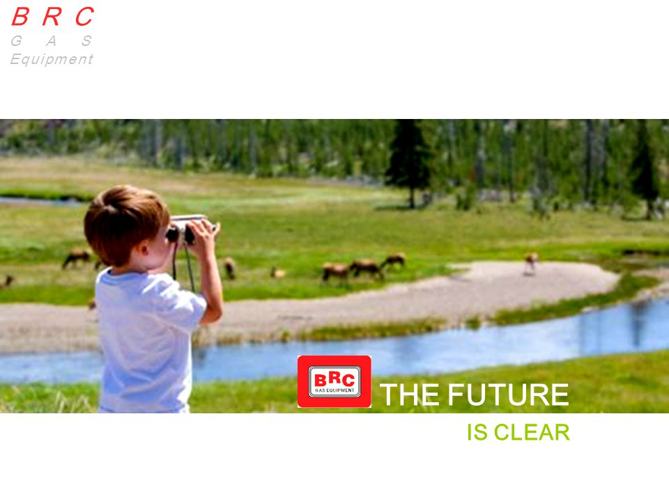 BRC GAS EQUIPMENT BRC | GAS Equipment BRC GAS Equipment THE FUTURE IS CLEAR