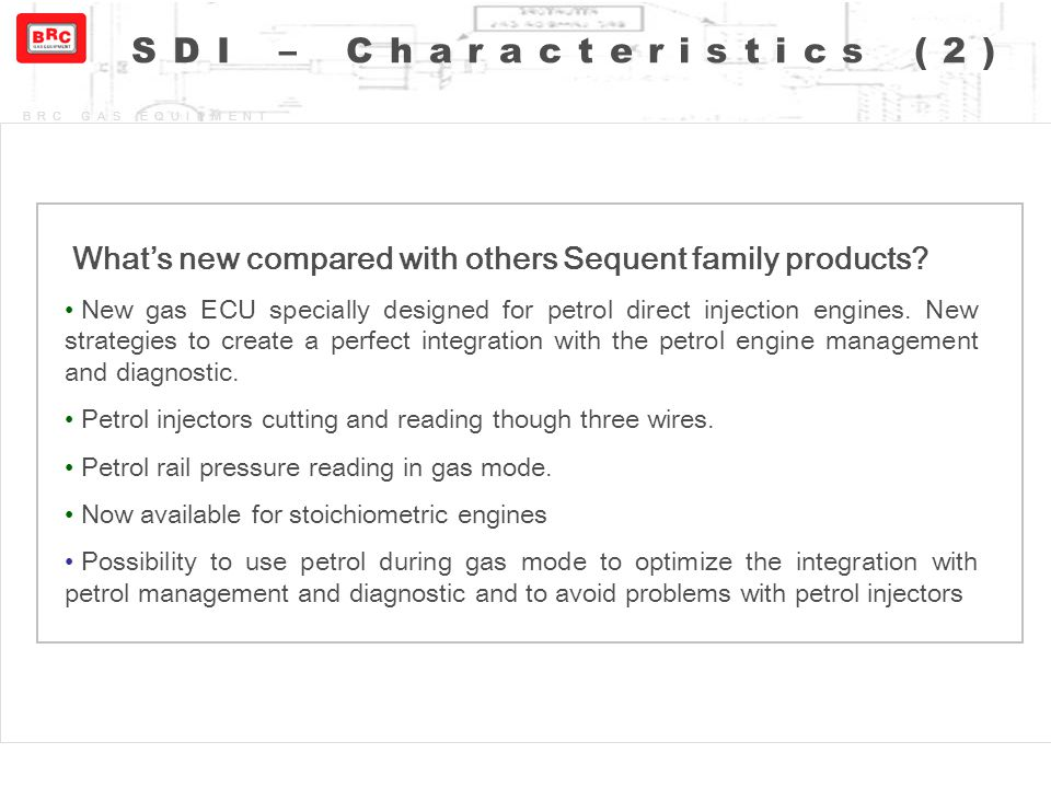 BRC GAS EQUIPMENT SDI – Characteristics (2) What's new compared with others Sequent family products? New gas ECU specially designed for petrol direct