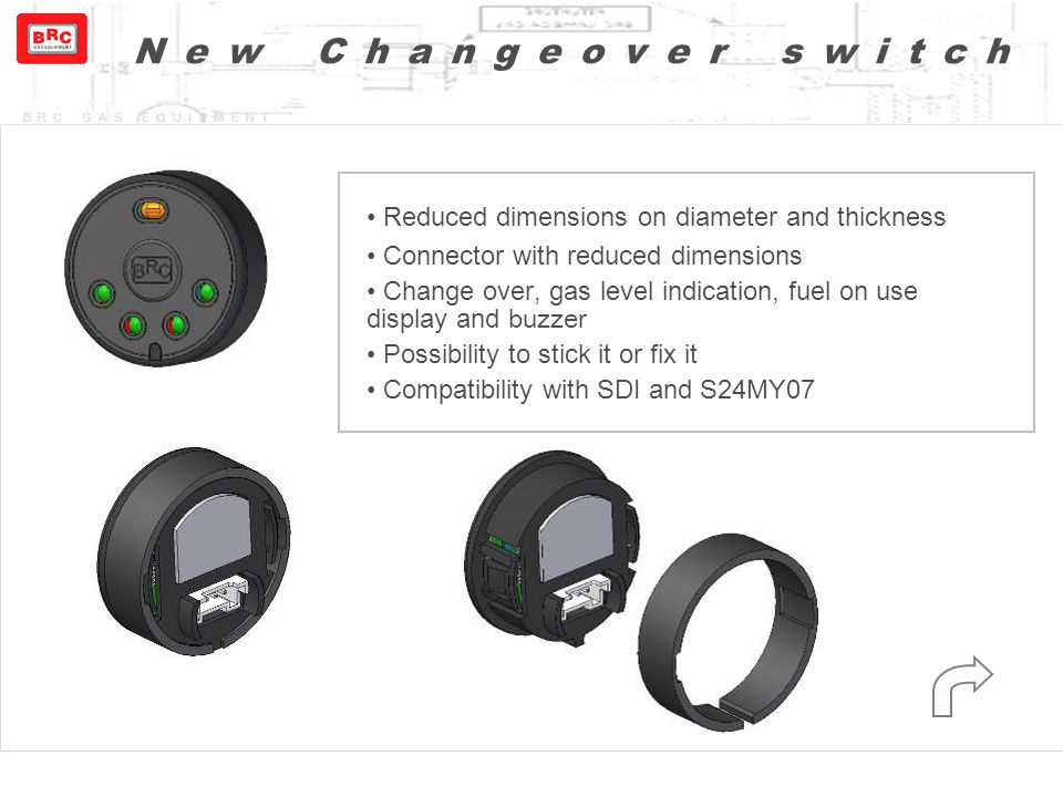 BRC GAS EQUIPMENT New Changeover switch Reduced dimensions on diameter and thickness Connector with reduced dimensions Change over, gas level indicati