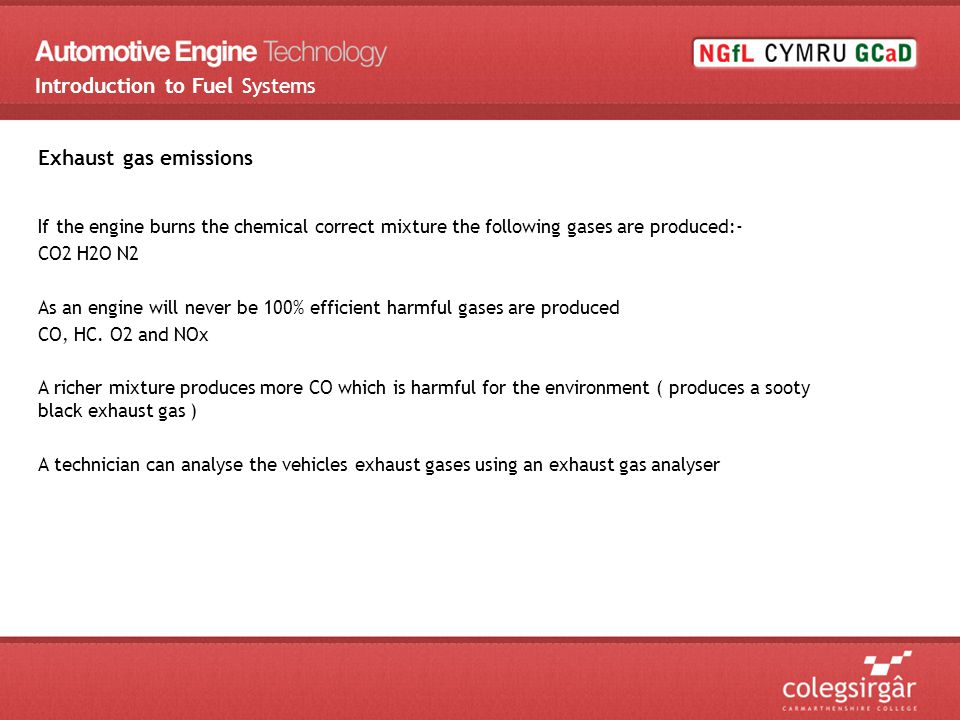 Exhaust gas emissions If the engine burns the chemical correct mixture the following gases are produced:- CO2 H2O N2 As an engine will never be 100% efficient harmful gases are produced CO, HC.