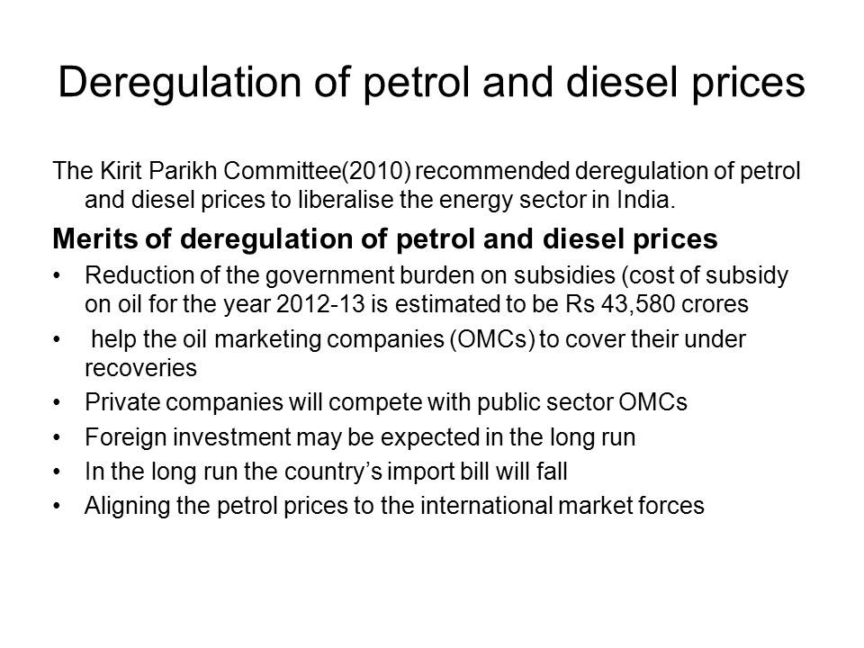 Deregulation of petrol and diesel prices The Kirit Parikh Committee(2010) recommended deregulation of petrol and diesel prices to liberalise the energy sector in India.