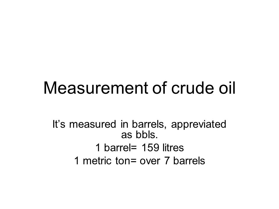 Measurement of crude oil It's measured in barrels, appreviated as bbls.