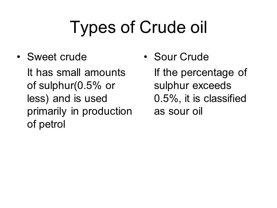 Types of Crude oil Sweet crude It has small amounts of sulphur(0.5% or less) and is used primarily in production of petrol Sour Crude If the percentage of sulphur exceeds 0.5%, it is classified as sour oil