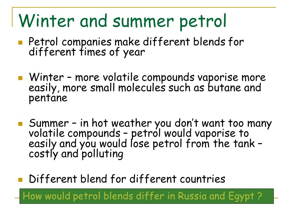 Winter and summer petrol Petrol companies make different blends for different times of year Winter – more volatile compounds vaporise more easily, more small molecules such as butane and pentane Summer – in hot weather you don't want too many volatile compounds – petrol would vaporise to easily and you would lose petrol from the tank – costly and polluting Different blend for different countries How would petrol blends differ in Russia and Egypt ?