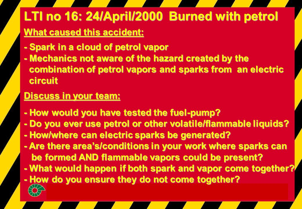 LTI no 16: 24/April/2000 Burned with petrol What caused this accident: - Spark in a cloud of petrol vapor - Mechanics not aware of the hazard created