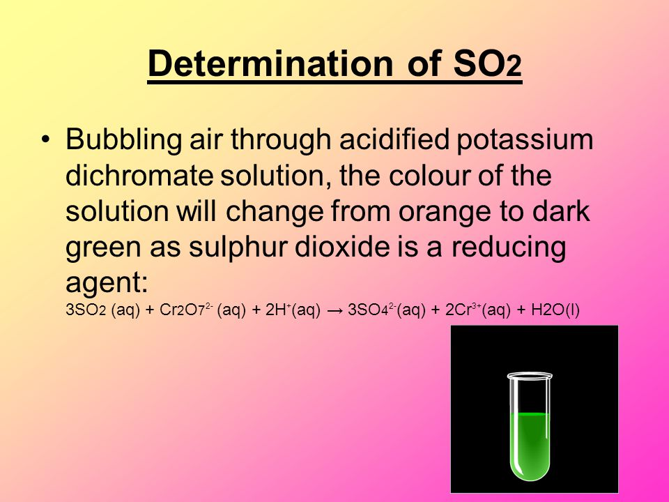 Determination of SO 2 Bubbling air through acidified potassium dichromate solution, the colour of the solution will change from orange to dark green a