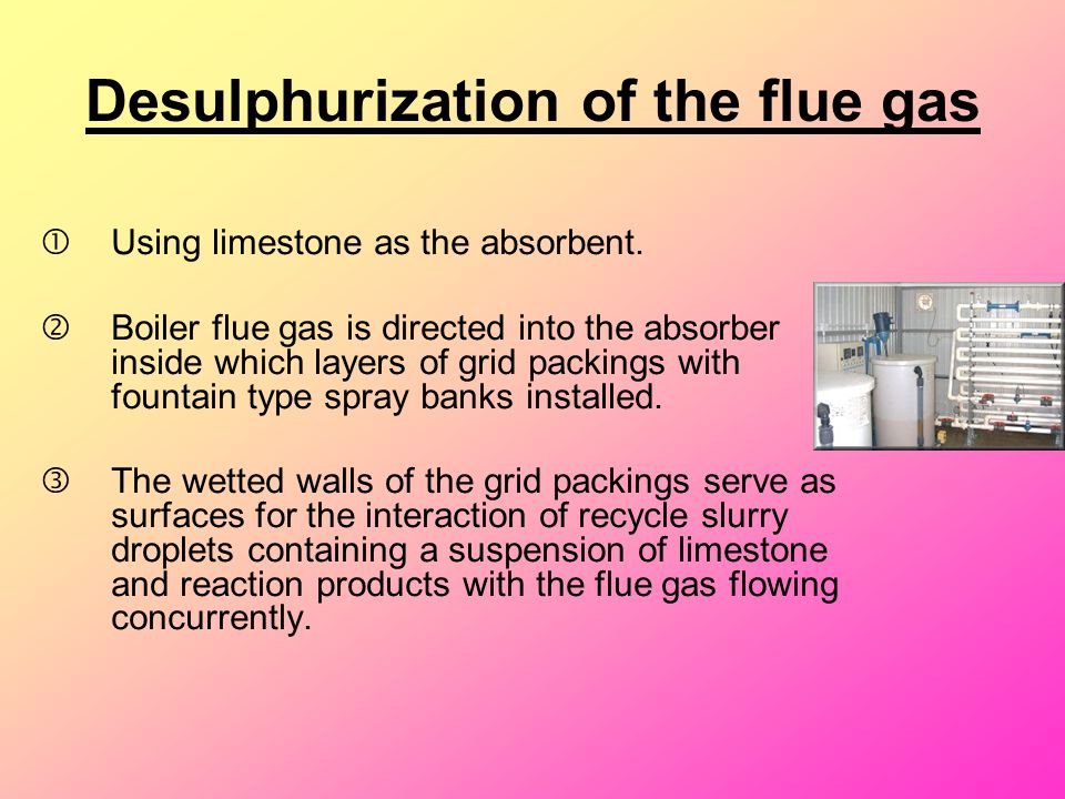 Desulphurization of the flue gas Using limestone as the absorbent. 'Boiler flue gas is directed into the absorber inside which layers of grid packing