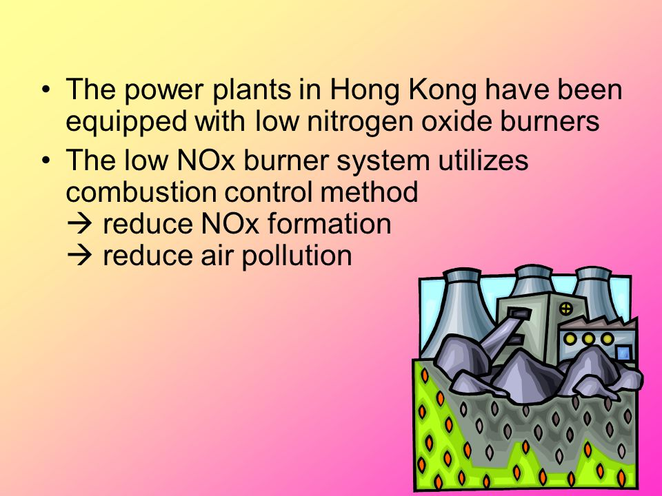 The power plants in Hong Kong have been equipped with low nitrogen oxide burners The low NOx burner system utilizes combustion control method  reduce