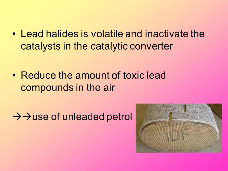 Lead halides is volatile and inactivate the catalysts in the catalytic converter Reduce the amount of toxic lead compounds in the air  use of unlead