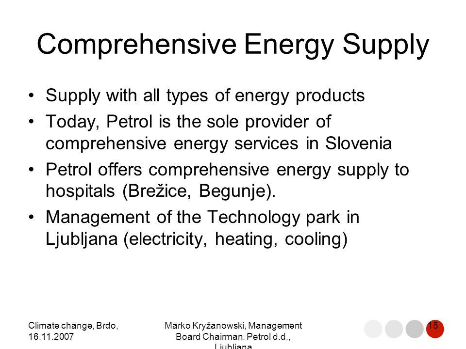 Climate change, Brdo, 16.11.2007 Marko Kryžanowski, Management Board Chairman, Petrol d.d., Ljubljana 15 Comprehensive Energy Supply Supply with all types of energy products Today, Petrol is the sole provider of comprehensive energy services in Slovenia Petrol offers comprehensive energy supply to hospitals (Brežice, Begunje).