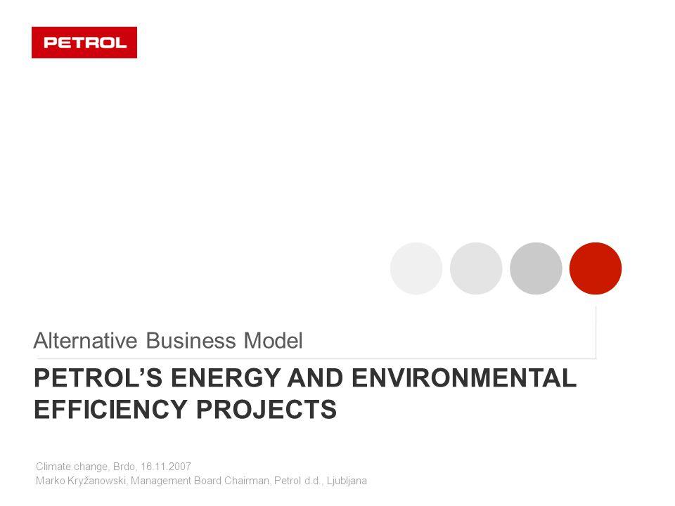 Climate change, Brdo, 16.11.2007 Marko Kryžanowski, Management Board Chairman, Petrol d.d., Ljubljana PETROL'S ENERGY AND ENVIRONMENTAL EFFICIENCY PROJECTS Alternative Business Model