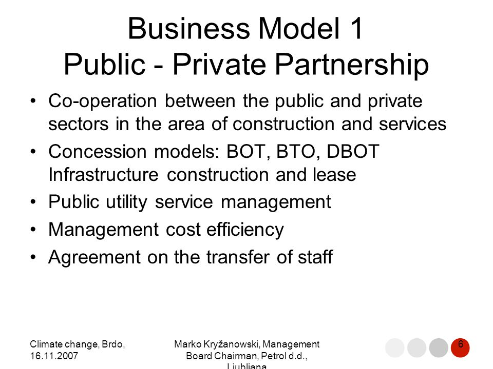 Climate change, Brdo, 16.11.2007 Marko Kryžanowski, Management Board Chairman, Petrol d.d., Ljubljana 6 Business Model 1 Public - Private Partnership Co-operation between the public and private sectors in the area of construction and services Concession models: BOT, BTO, DBOT Infrastructure construction and lease Public utility service management Management cost efficiency Agreement on the transfer of staff