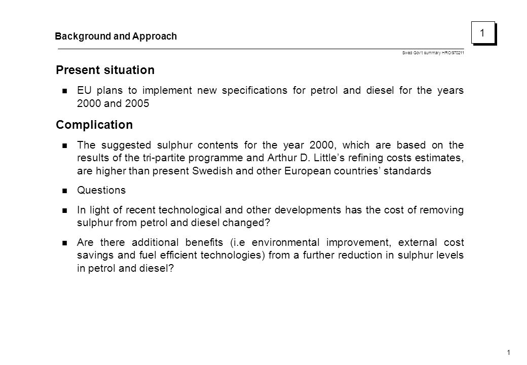 Swed Gov't summary HRO/970211 1 Background and Approach Present situation EU plans to implement new specifications for petrol and diesel for the years 2000 and 2005 Complication The suggested sulphur contents for the year 2000, which are based on the results of the tri-partite programme and Arthur D.