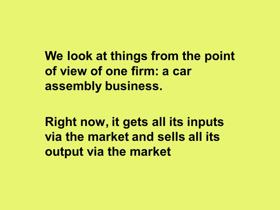 We look at things from the point of view of one firm: a car assembly business. Right now, it gets all its inputs via the market and sells all its outp