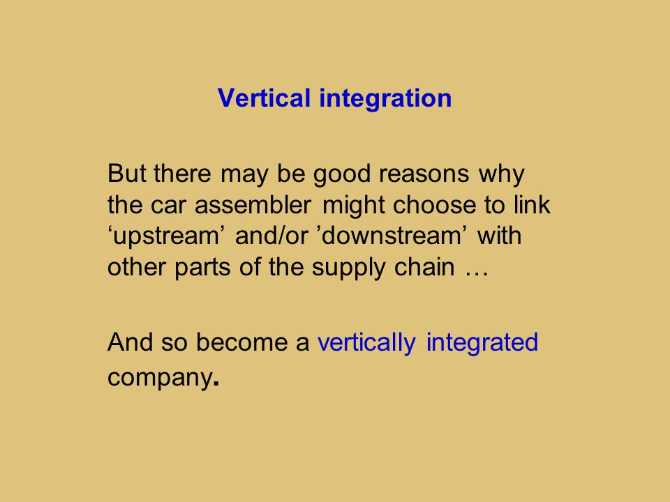 Vertical integration But there may be good reasons why the car assembler might choose to link 'upstream' and/or 'downstream' with other parts of the supply chain … And so become a vertically integrated company.