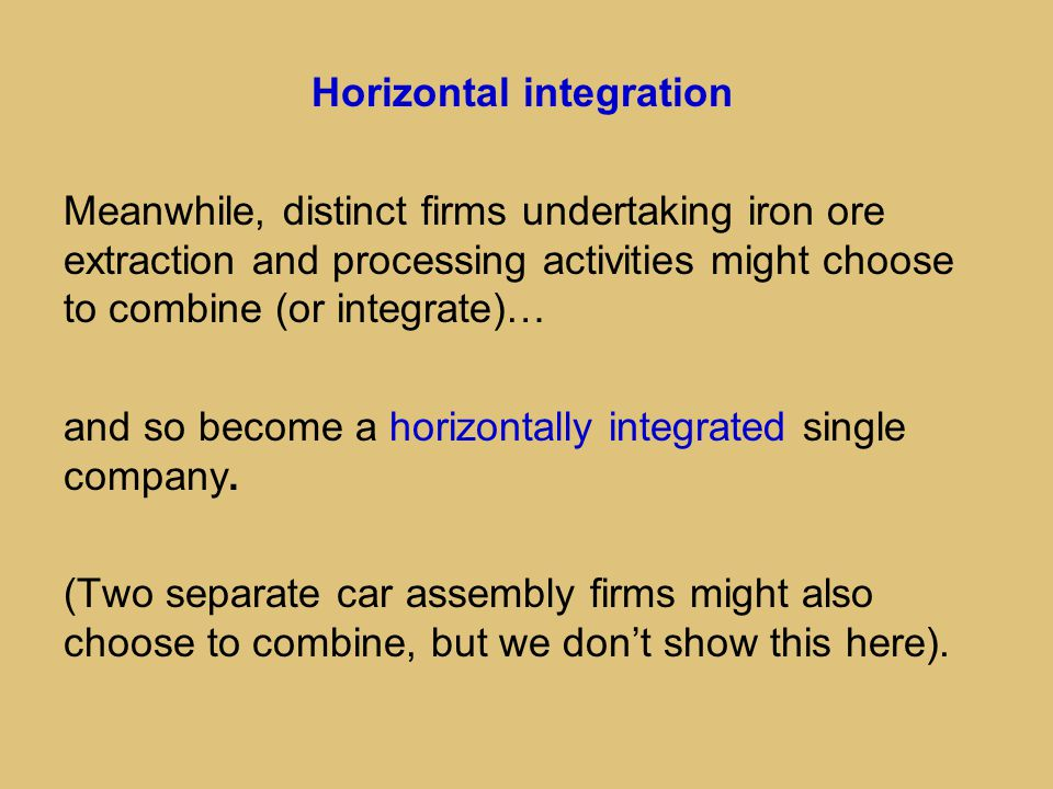 Horizontal integration Meanwhile, distinct firms undertaking iron ore extraction and processing activities might choose to combine (or integrate)… and