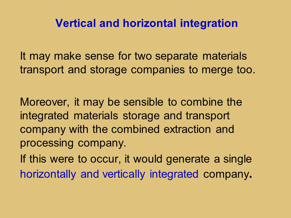 Vertical and horizontal integration It may make sense for two separate materials transport and storage companies to merge too. Moreover, it may be sen