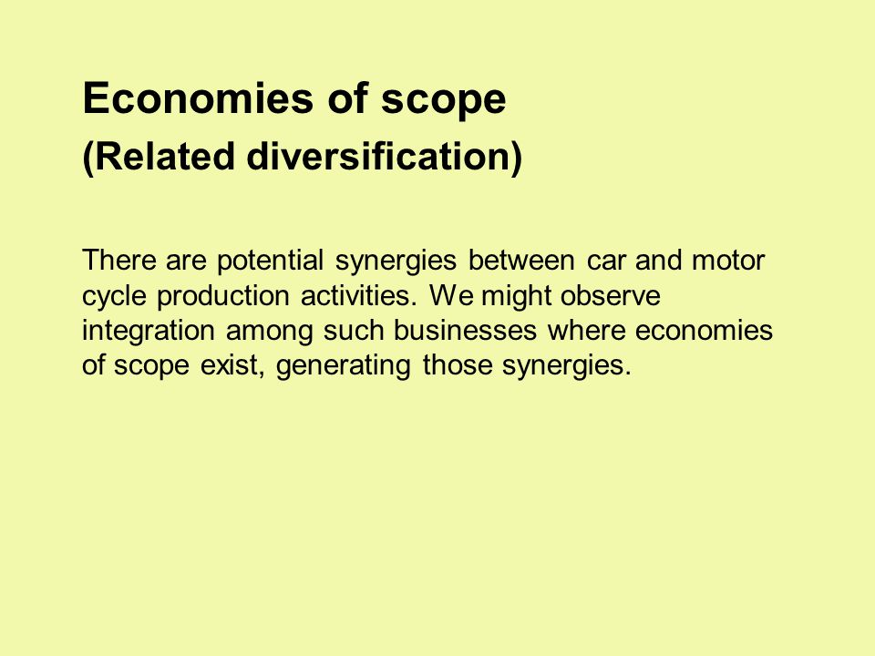 Economies of scope (Related diversification) There are potential synergies between car and motor cycle production activities.