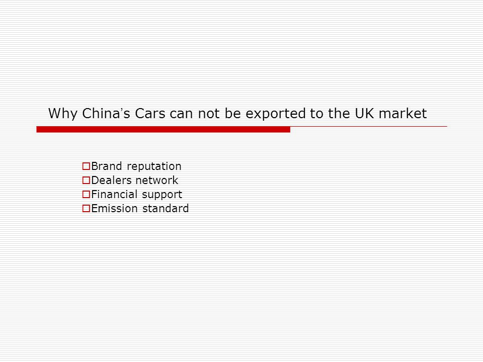 Why China ' s Cars can not be exported to the UK market  Brand reputation  Dealers network  Financial support  Emission standard