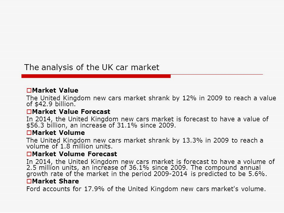 The analysis of the UK car market  Market Value The United Kingdom new cars market shrank by 12% in 2009 to reach a value of $42.9 billion.