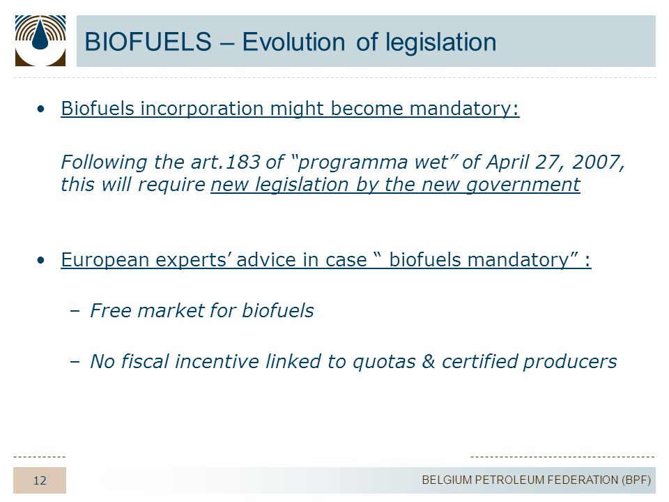 12 BELGIUM PETROLEUM FEDERATION (BPF) BIOFUELS – Evolution of legislation Biofuels incorporation might become mandatory: Following the art.183 of programma wet of April 27, 2007, this will require new legislation by the new government European experts' advice in case biofuels mandatory : –Free market for biofuels –No fiscal incentive linked to quotas & certified producers