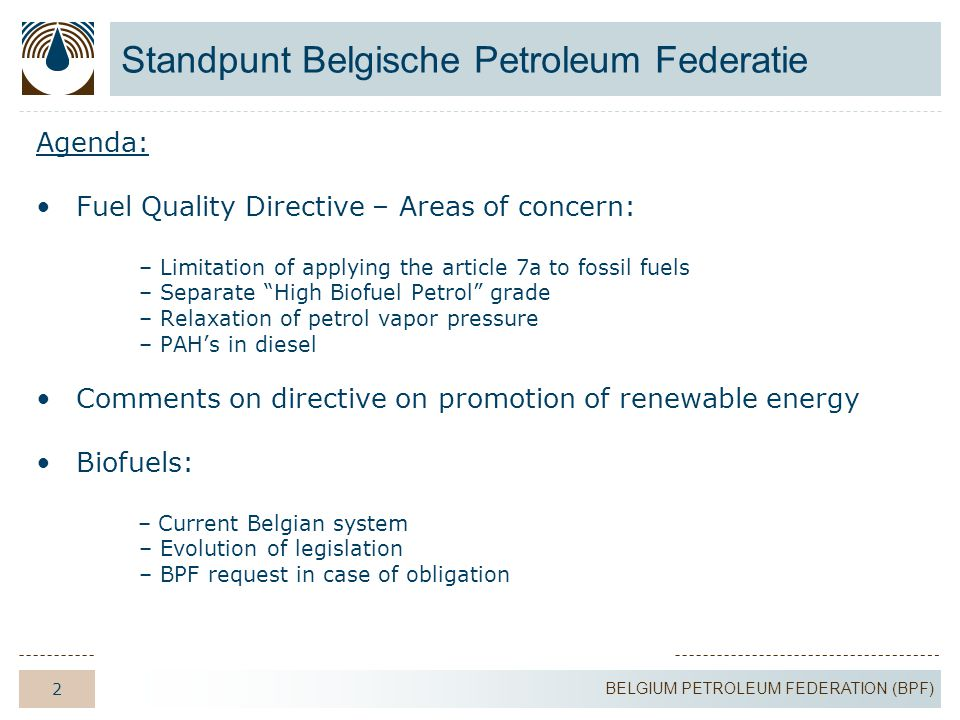 3 BELGIUM PETROLEUM FEDERATION (BPF) Fuel Quality Directive – Areas of concern Areas of concern: 1.Limitation of applying article 7a to fossil fuels: decarbonisation concept  GHG reduction = 1% per year 2.Separate High Biofuel Petrol grade 3.Relaxation of petrol vapor pressure 4.PAH's in diesel