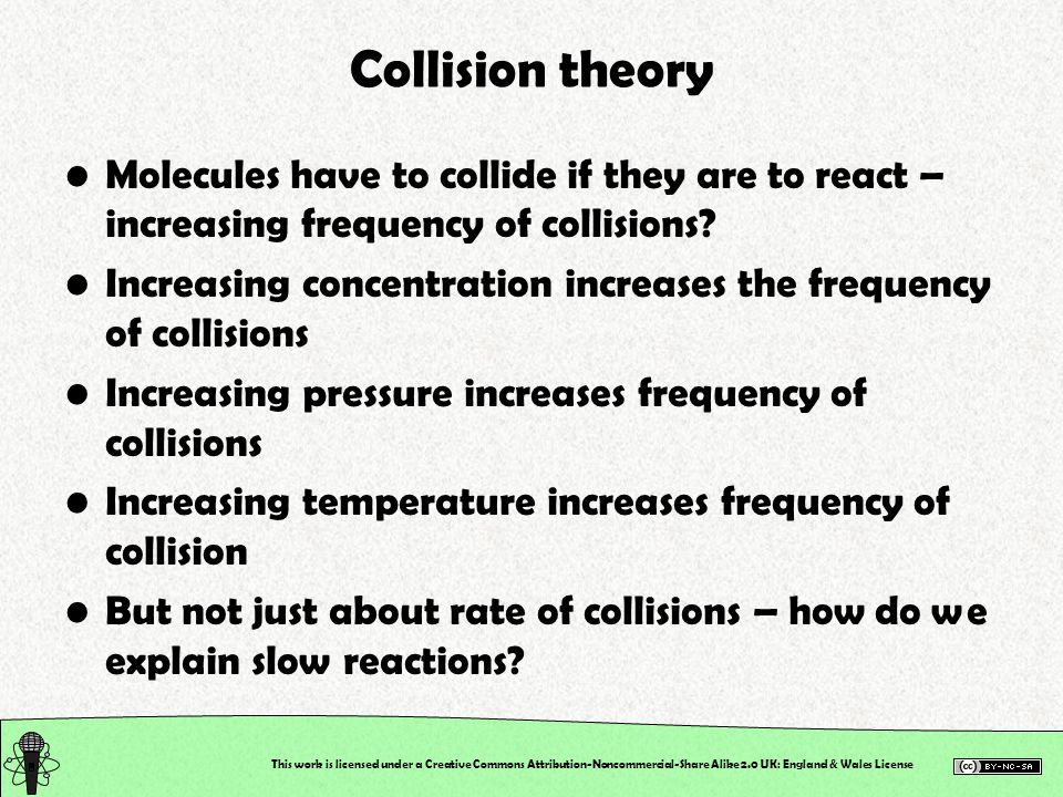This work is licensed under a Creative Commons Attribution-Noncommercial-Share Alike 2.0 UK: England & Wales License Collision theory Molecules have to collide if they are to react – increasing frequency of collisions.