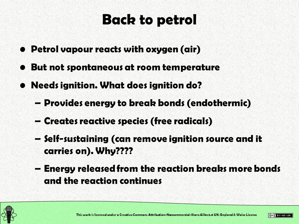 This work is licensed under a Creative Commons Attribution-Noncommercial-Share Alike 2.0 UK: England & Wales License Back to petrol Petrol vapour reacts with oxygen (air) But not spontaneous at room temperature Needs ignition.