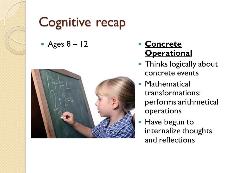 Cognitive recap Ages 8 – 12 Concrete Operational Thinks logically about concrete events Mathematical transformations: performs arithmetical operations