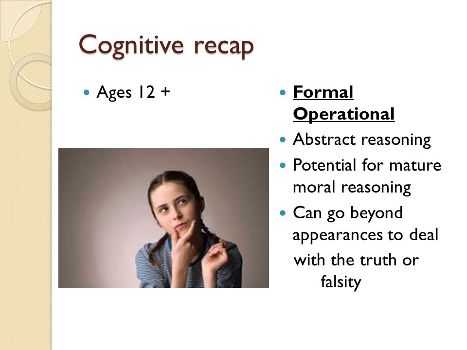 Cognitive recap Ages 12 + Formal Operational Abstract reasoning Potential for mature moral reasoning Can go beyond appearances to deal with the truth
