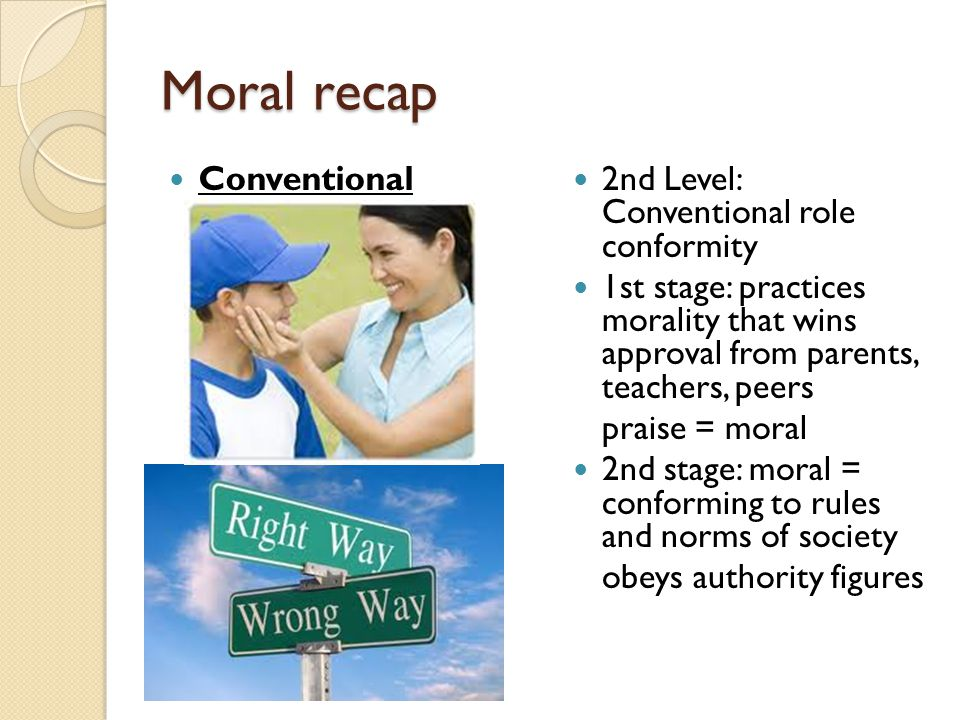 Moral recap Conventional 2nd Level: Conventional role conformity 1st stage: practices morality that wins approval from parents, teachers, peers praise