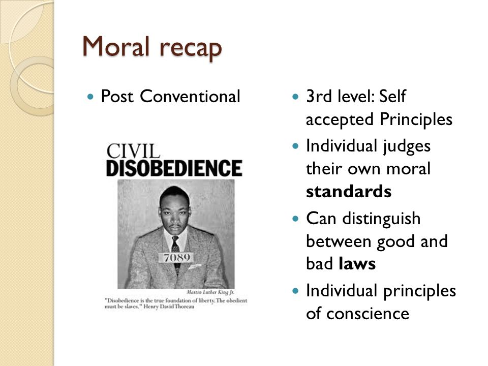 Moral recap Post Conventional 3rd level: Self accepted Principles Individual judges their own moral standards Can distinguish between good and bad law