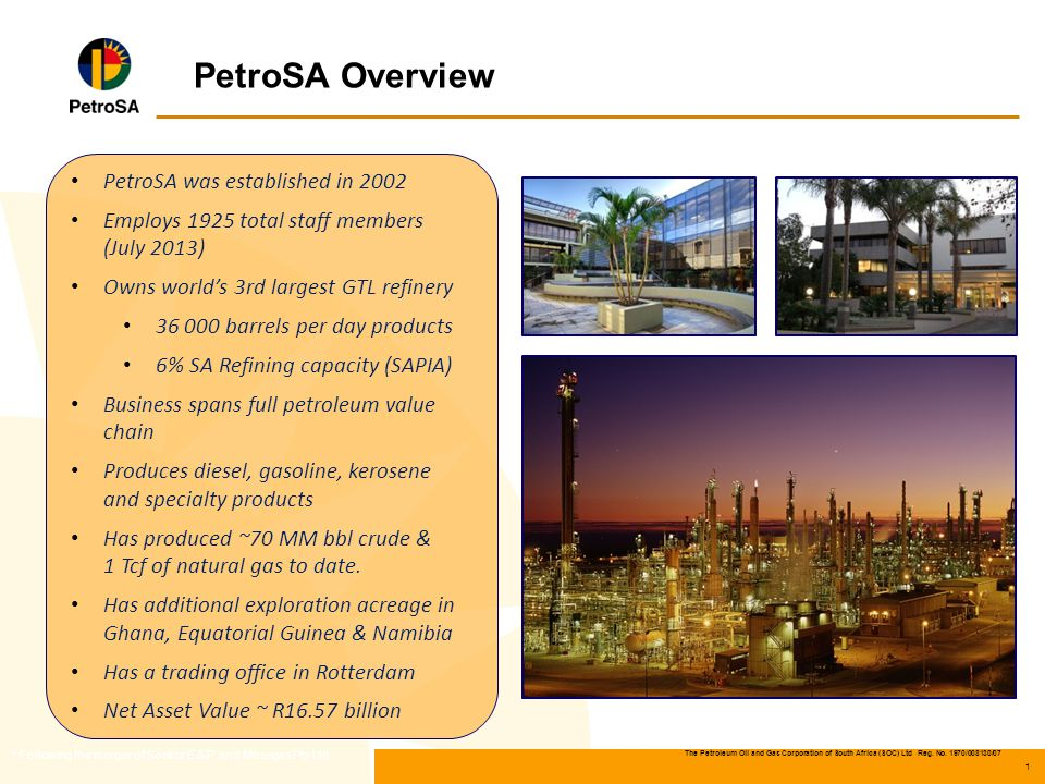 The Petroleum Oil and Gas Corporation of South Africa (SOC) Ltd Reg. No. 1970/008130/07 1 PetroSA Overview * Following the merger of Soekor E & P and