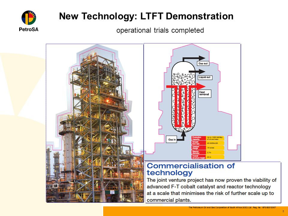 The Petroleum Oil and Gas Corporation of South Africa (SOC) Ltd Reg. No. 1970/008130/07 3 New Technology: LTFT Demonstration operational trials comple