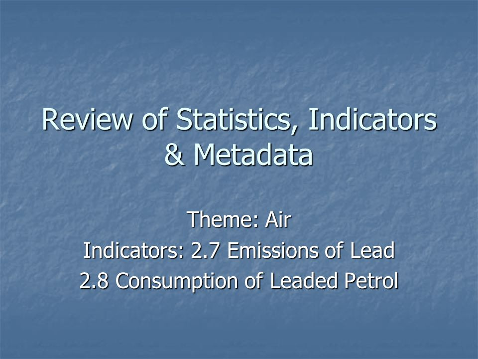 Review of Statistics, Indicators & Metadata Theme: Air Indicators: 2.7 Emissions of Lead 2.8 Consumption of Leaded Petrol