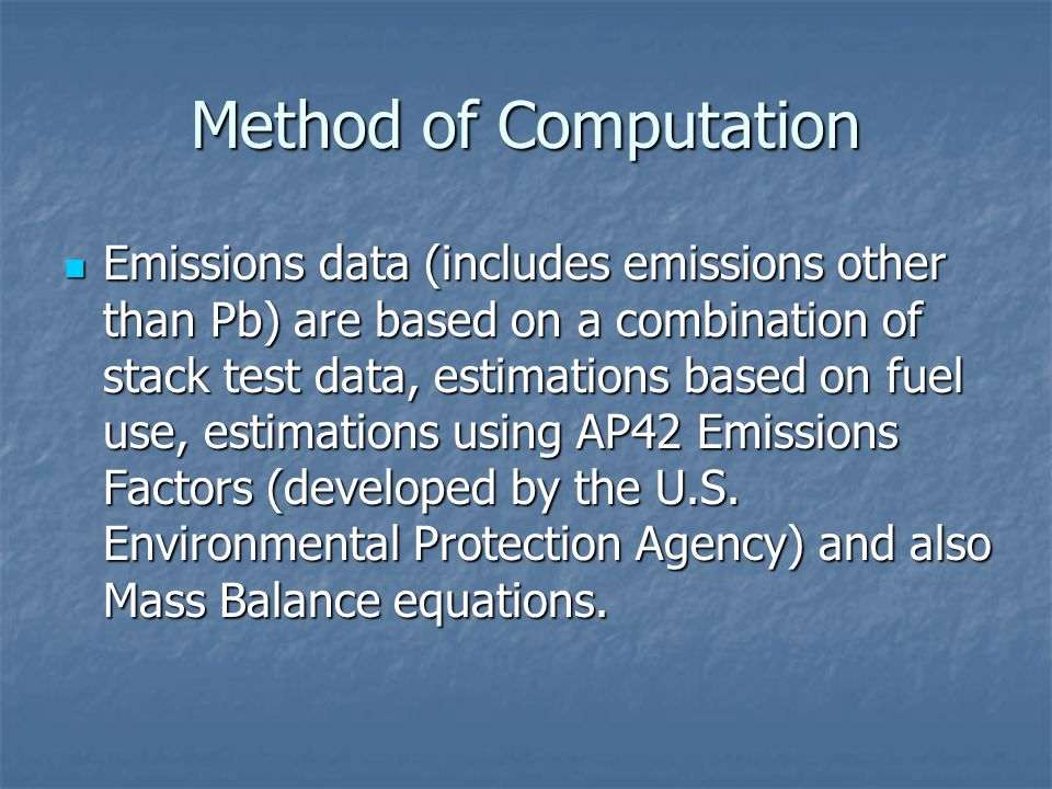 Method of Computation Emissions data (includes emissions other than Pb) are based on a combination of stack test data, estimations based on fuel use, estimations using AP42 Emissions Factors (developed by the U.S.