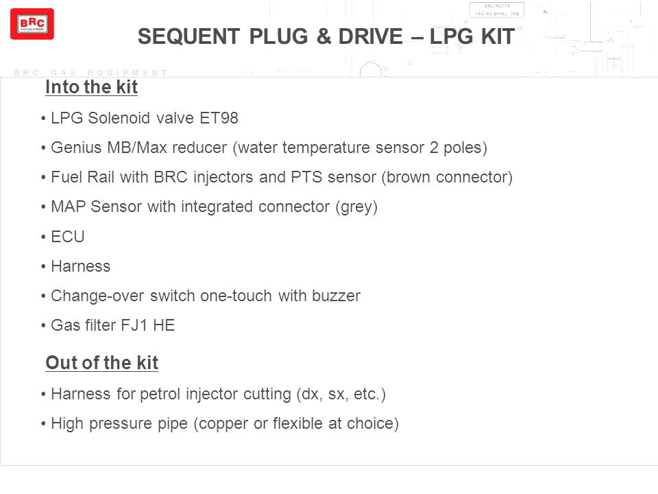BRC GAS EQUIPMENT SEQUENT PLUG & DRIVE – LPG KIT Into the kit LPG Solenoid valve ET98 Genius MB/Max reducer (water temperature sensor 2 poles) Fuel Ra