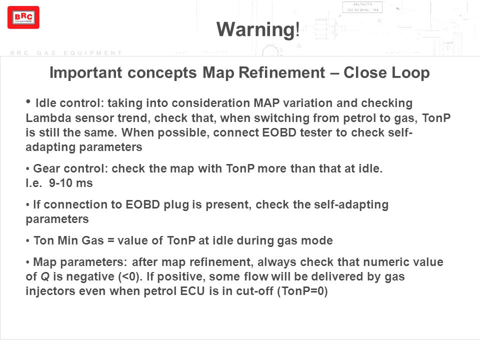 BRC GAS EQUIPMENT Warning! Important concepts Map Refinement – Close Loop Idle control: taking into consideration MAP variation and checking Lambda se