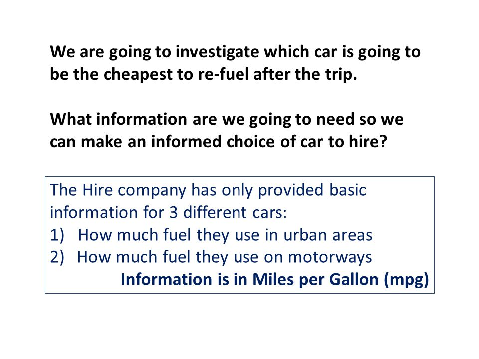 The Hire company has only provided basic information for 3 different cars: 1) How much fuel they use in urban areas 2)How much fuel they use on motorways Information is in Miles per Gallon (mpg) We are going to investigate which car is going to be the cheapest to re-fuel after the trip.