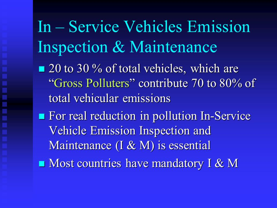In–Service Vehicles Emission Inspection & Maintenance (contd) Purpose To Assure that vehicle is properly maintained and used To Assure that vehicle is properly maintained and used Identify dirtiest (gross polluters) vehicles and get them repaired Identify dirtiest (gross polluters) vehicles and get them repairedBenefits Lower emissions and better fuel economy Lower emissions and better fuel economy Deterrent to tampering and misfuelling Deterrent to tampering and misfuelling
