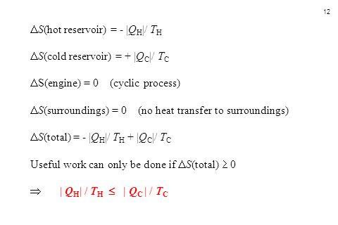 12  S(hot reservoir) = -  Q H  / T H  S(cold reservoir) = +  Q C  / T C  S(engine) = 0 (cyclic process)  S(surroundings) = 0 (no heat transfer to