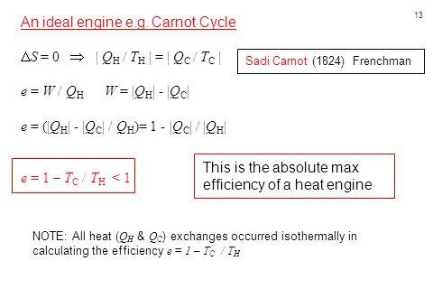 13 An ideal engine e.g. Carnot Cycle  S = 0    Q H / T H   =   Q C / T C   e = W / Q H W =  Q H   -  Q C   e = ( Q H   -  Q C   / Q H )= 1 -  Q C  