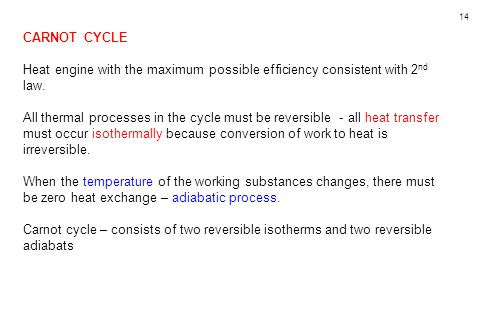 14 CARNOT CYCLE Heat engine with the maximum possible efficiency consistent with 2 nd law. All thermal processes in the cycle must be reversible - all