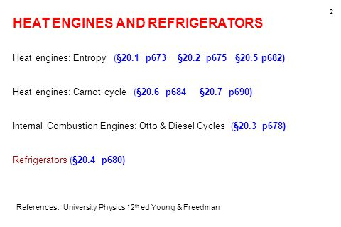 2 HEAT ENGINES AND REFRIGERATORS Heat engines: Entropy (§20.1 p673 §20.2 p675 §20.5 p682) Heat engines: Carnot cycle (§20.6 p684 §20.7 p690) Internal