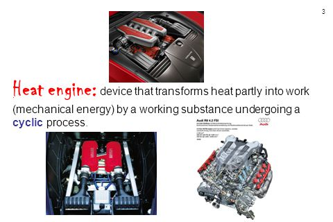 3 Heat engine: device that transforms heat partly into work (mechanical energy) by a working substance undergoing a cyclic process.