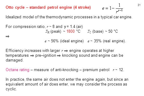 31 Otto cycle – standard petrol engine (4 stroke) Idealized model of the thermodynamic processes in a typical car engine. For compression ratio, r ~ 8