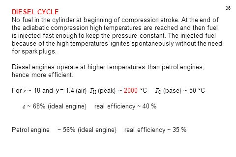 36 DIESEL CYCLE No fuel in the cylinder at beginning of compression stroke. At the end of the adiabatic compression high temperatures are reached and